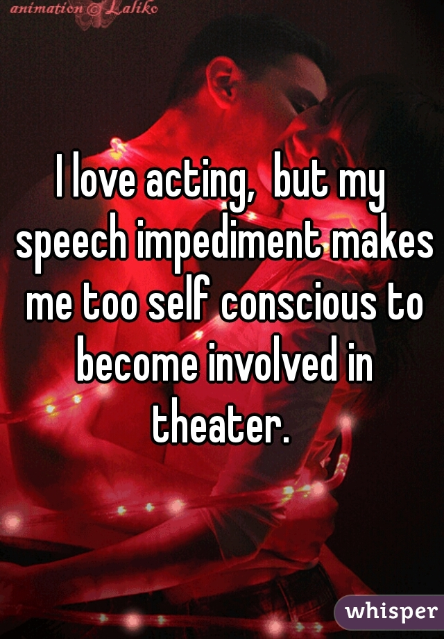 I love acting,  but my speech impediment makes me too self conscious to become involved in theater.