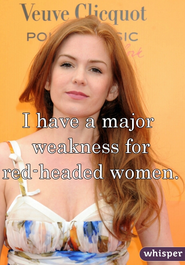 I have a major weakness for red-headed women.