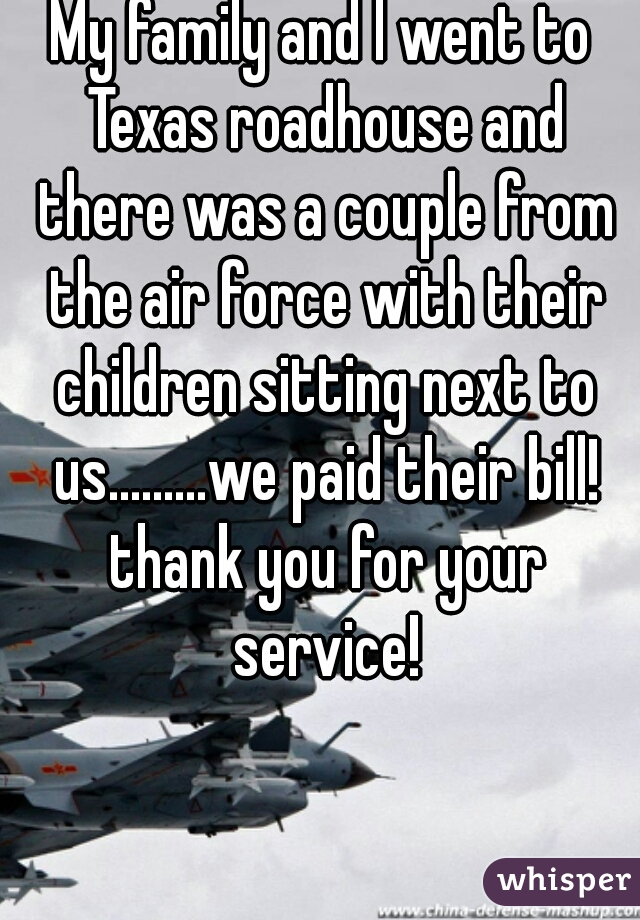 My family and I went to Texas roadhouse and there was a couple from the air force with their children sitting next to us.........we paid their bill! thank you for your service!