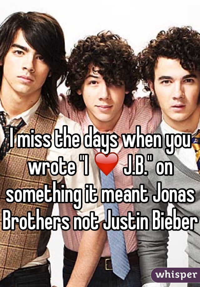"I miss the days when you wrote ""I ❤️ J.B."" on something it meant Jonas Brothers not Justin Bieber"