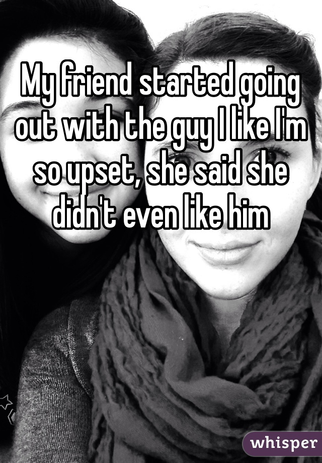 My friend started going out with the guy I like I'm so upset, she said she didn't even like him