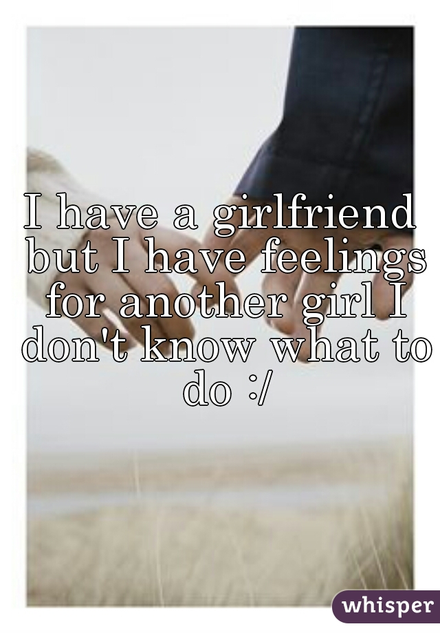 I have a girlfriend but I have feelings for another girl I don't know what to do :/