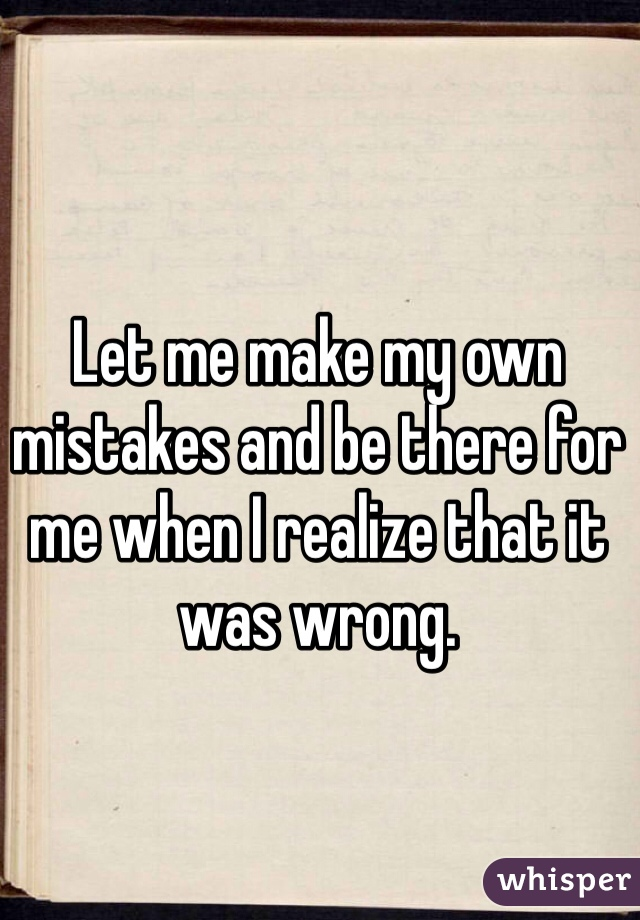 Let me make my own mistakes and be there for me when I realize that it was wrong.
