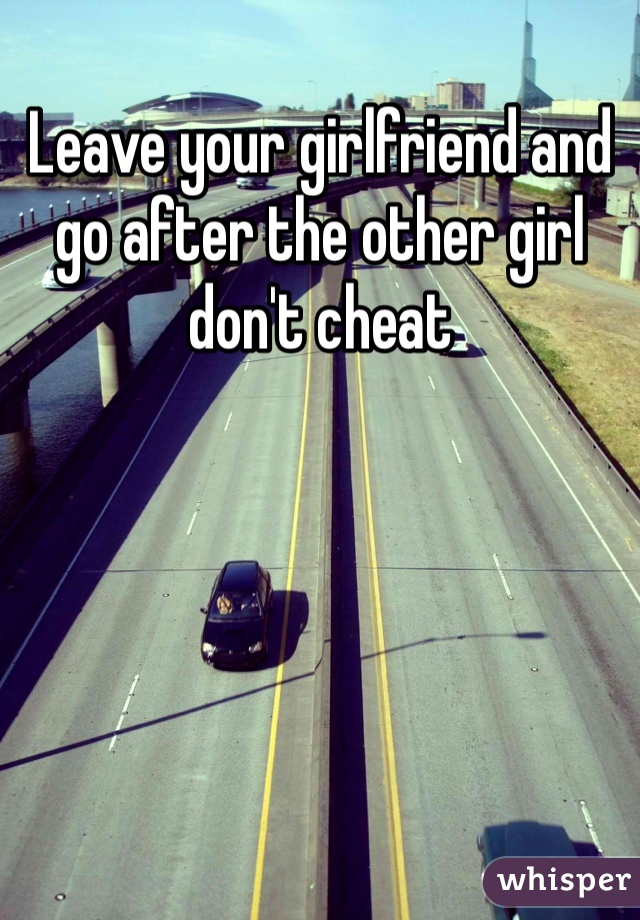 Leave your girlfriend and go after the other girl don't cheat