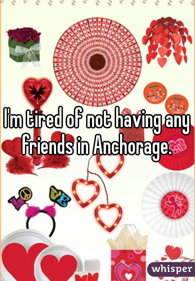 I'm tired of not having any friends in Anchorage.