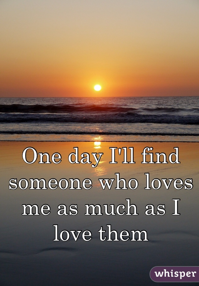 One day I'll find someone who loves me as much as I love them