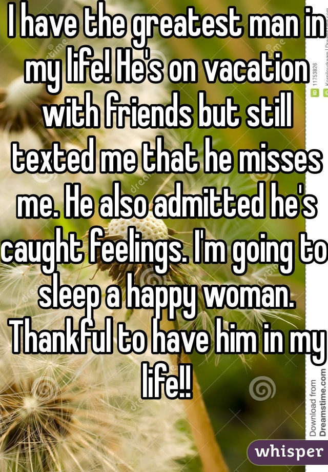 I have the greatest man in my life! He's on vacation with friends but still texted me that he misses me. He also admitted he's caught feelings. I'm going to sleep a happy woman. Thankful to have him in my life!!