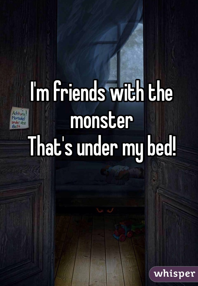 I'm friends with the monster That's under my bed!
