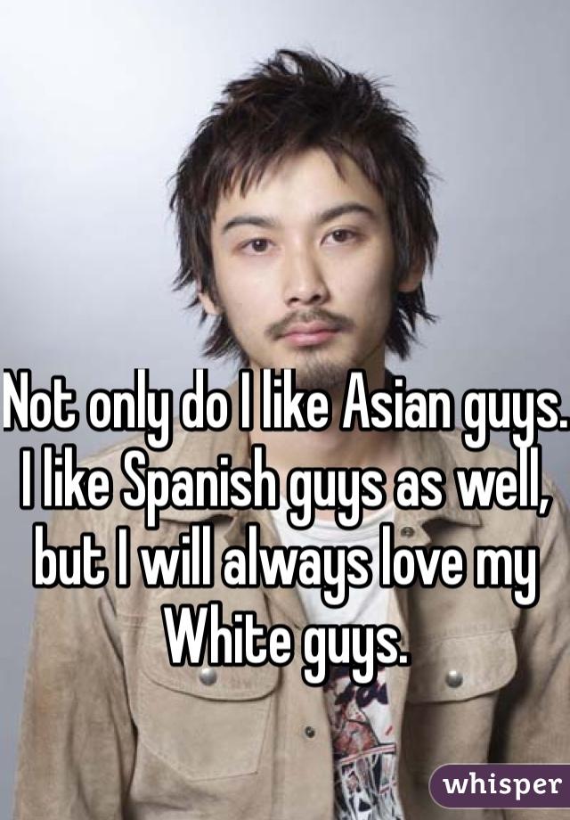 Not only do I like Asian guys. I like Spanish guys as well, but I will always love my White guys.