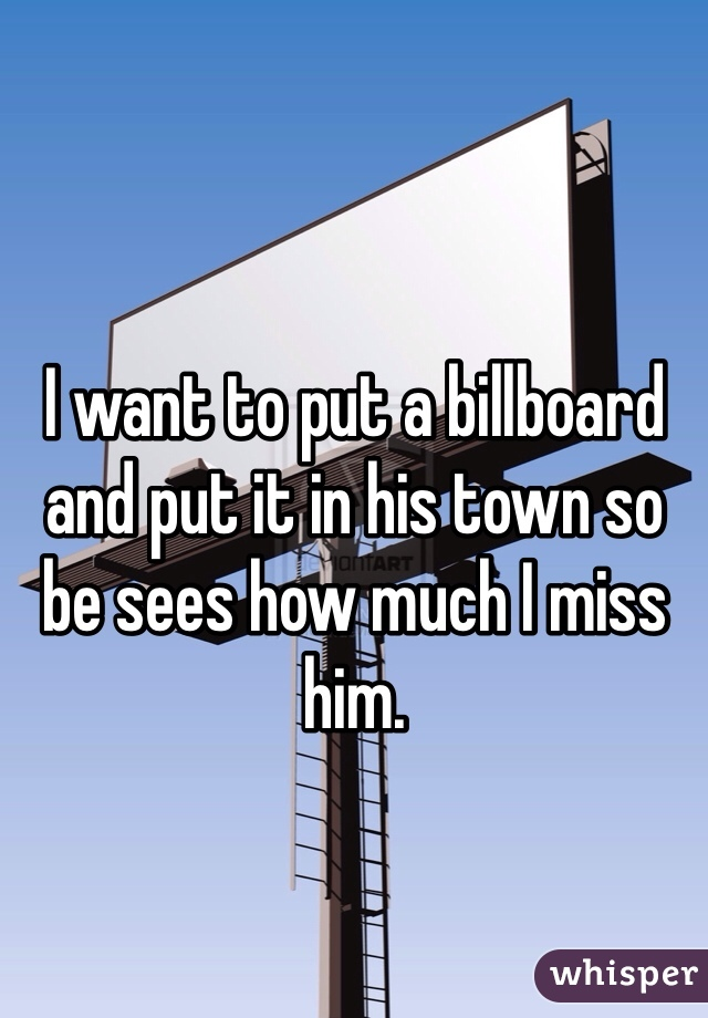 I want to put a billboard and put it in his town so be sees how much I miss him.