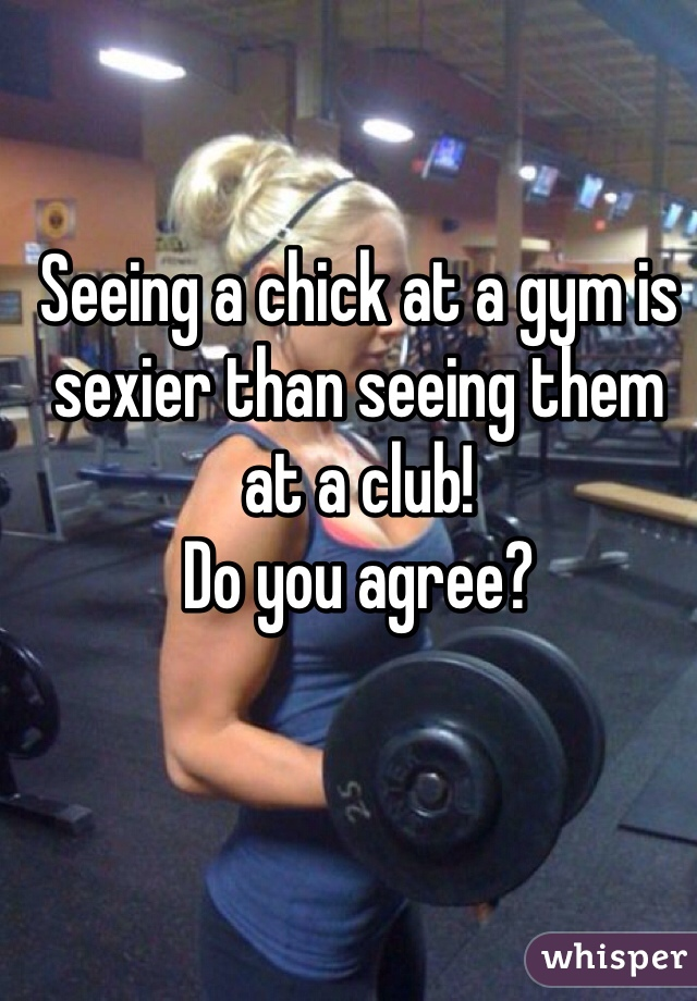 Seeing a chick at a gym is sexier than seeing them at a club!  Do you agree?
