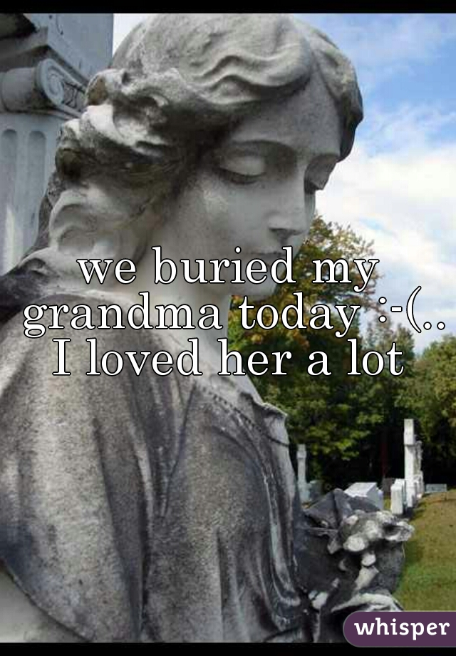 we buried my grandma today :-(.. I loved her a lot