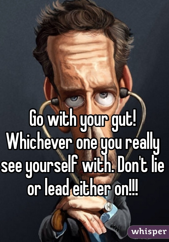 Go with your gut! Whichever one you really see yourself with. Don't lie or lead either on!!!