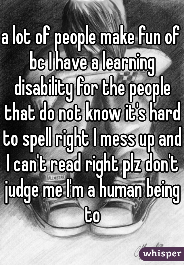 a lot of people make fun of bc I have a learning disability for the people that do not know it's hard to spell right I mess up and I can't read right plz don't judge me I'm a human being to
