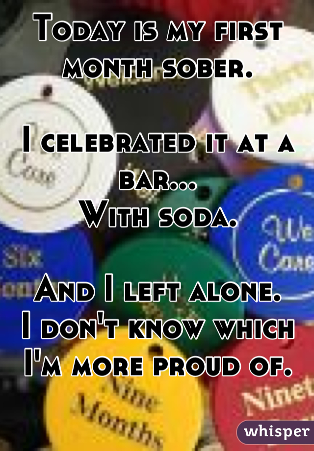 Today is my first month sober.   I celebrated it at a bar...  With soda.  And I left alone.  I don't know which I'm more proud of.