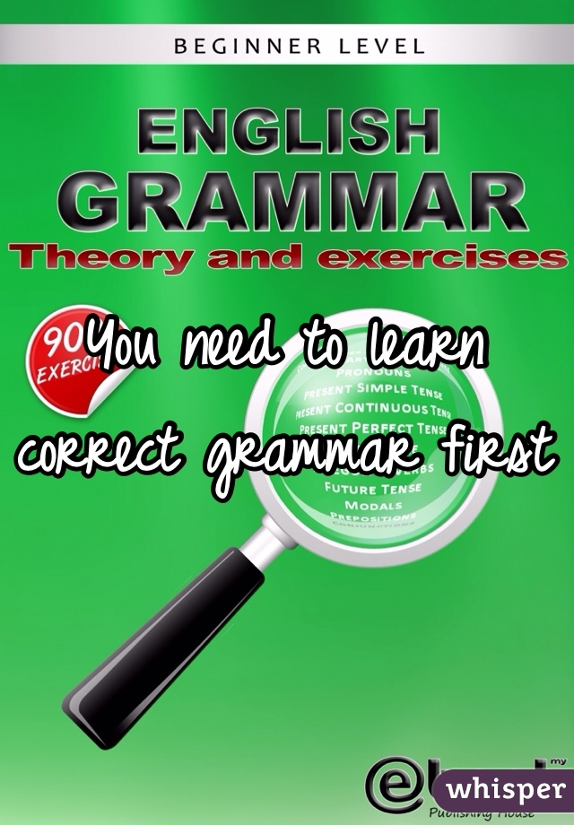 You need to learn correct grammar first