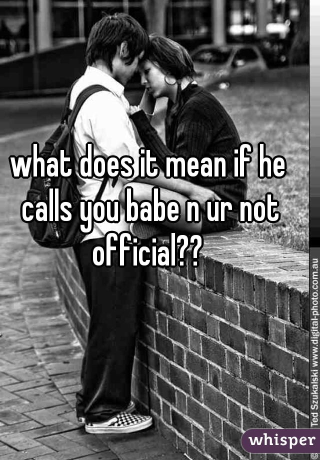 what does it mean if he calls you babe n ur not official??