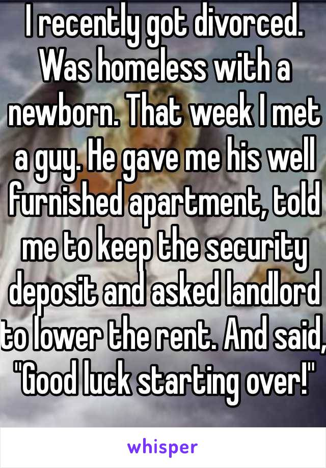 """I recently got divorced. Was homeless with a newborn. That week I met a guy. He gave me his well furnished apartment, told me to keep the security deposit and asked landlord to lower the rent. And said, """"Good luck starting over!"""""""
