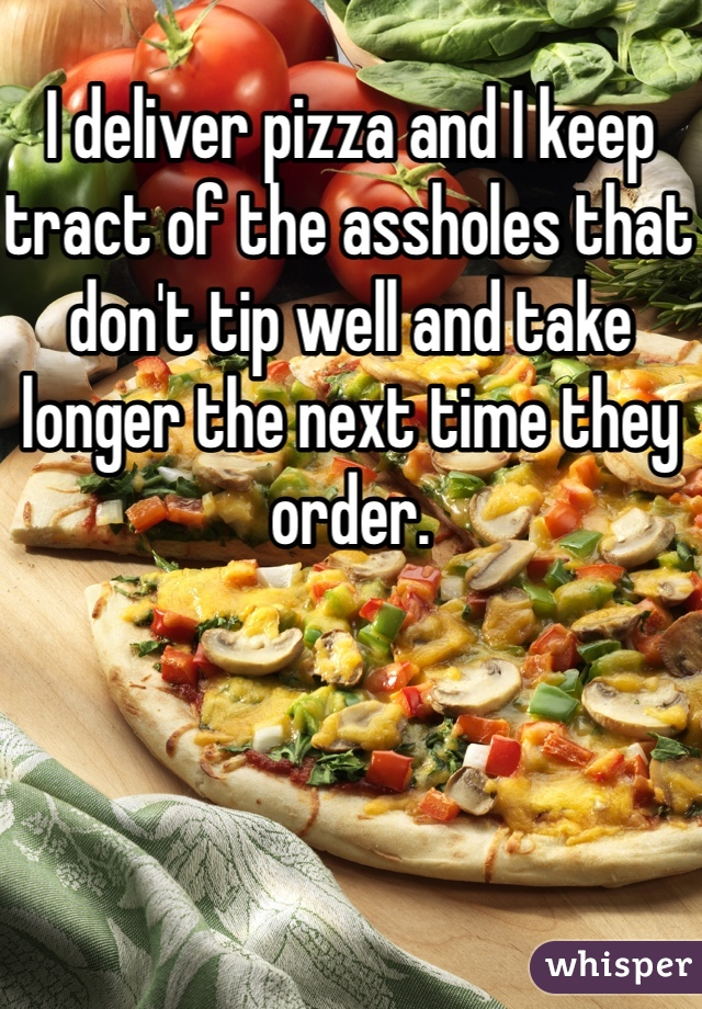 I deliver pizza and I keep tract of the assholes that don't tip well and take longer the next time they order.