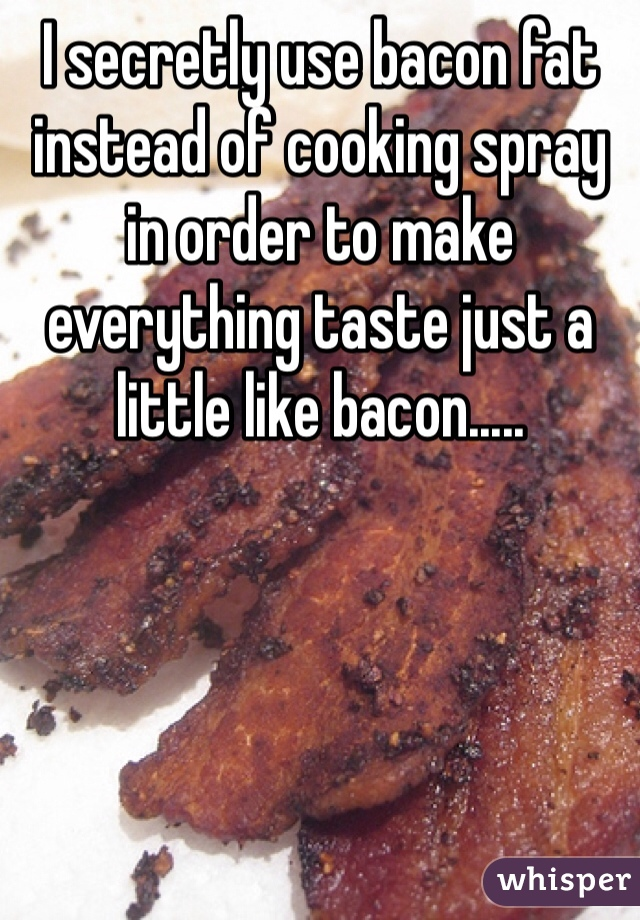 I secretly use bacon fat instead of cooking spray in order to make everything taste just a little like bacon.....