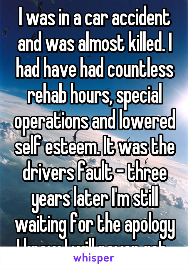 I was in a car accident and was almost killed. I had have had countless rehab hours, special operations and lowered self esteem. It was the drivers fault - three years later I'm still waiting for the apology I know I will never get.