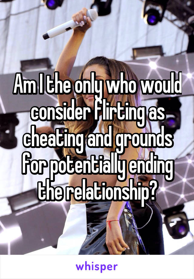 Am I the only who would consider flirting as cheating and grounds for potentially ending the relationship?