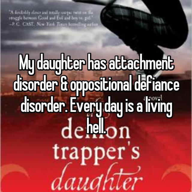 My daughter has attachment disorder & oppositional defiance disorder. Every day is a living hell.