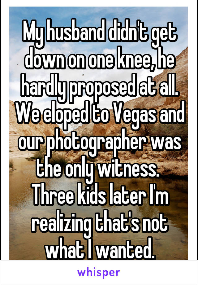 My husband didn't get down on one knee, he hardly proposed at all. We eloped to Vegas and our photographer was the only witness.  Three kids later I'm realizing that's not what I wanted.