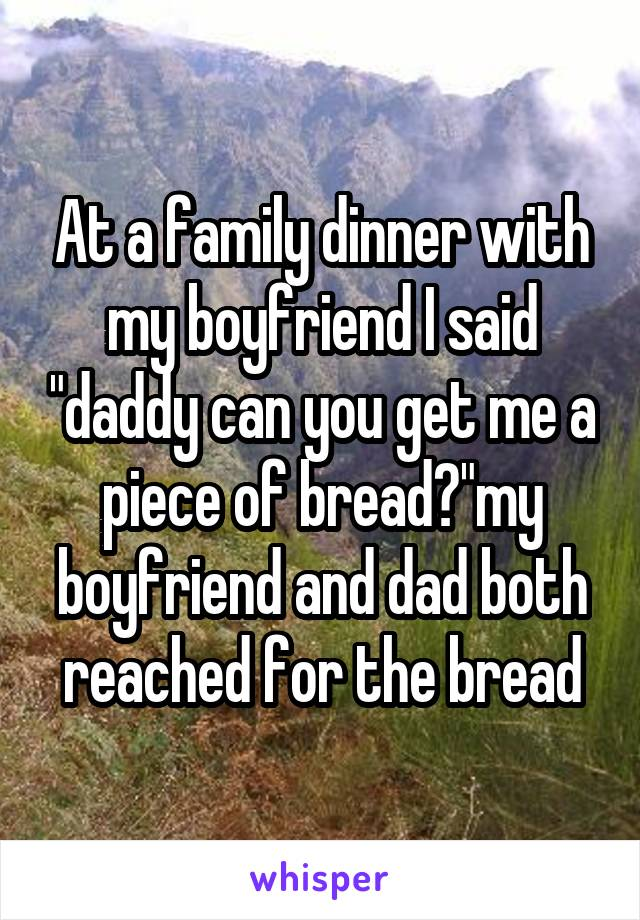 """At a family dinner with my boyfriend I said """"daddy can you get me a piece of bread?""""my boyfriend and dad both reached for the bread"""