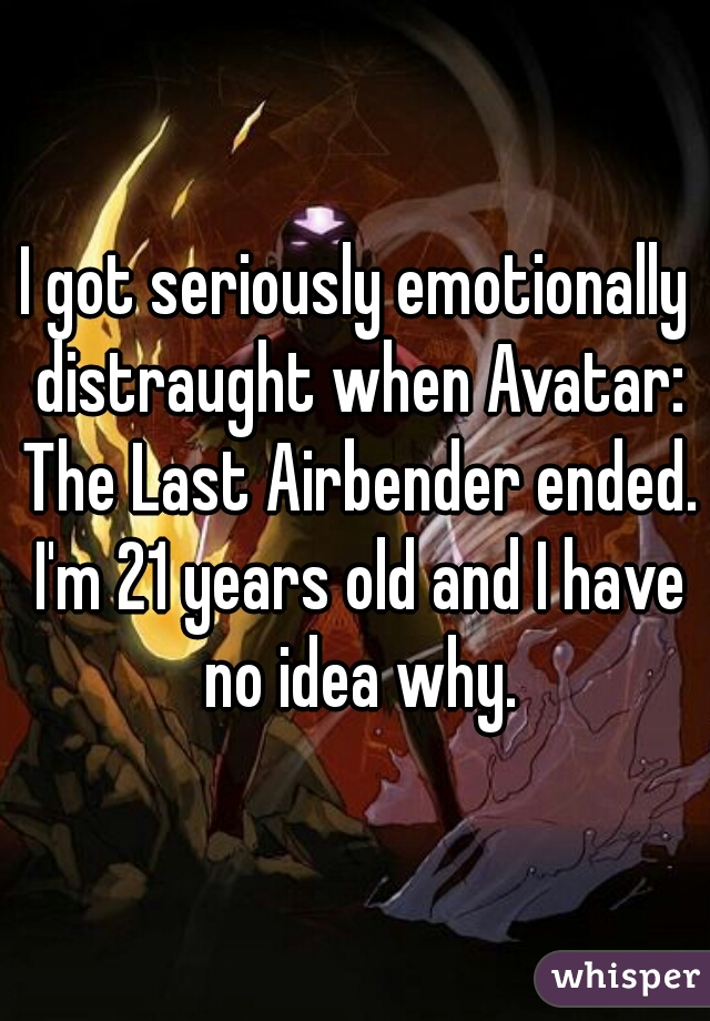 I got seriously emotionally distraught when Avatar: The Last Airbender ended. I'm 21 years old and I have no idea why.