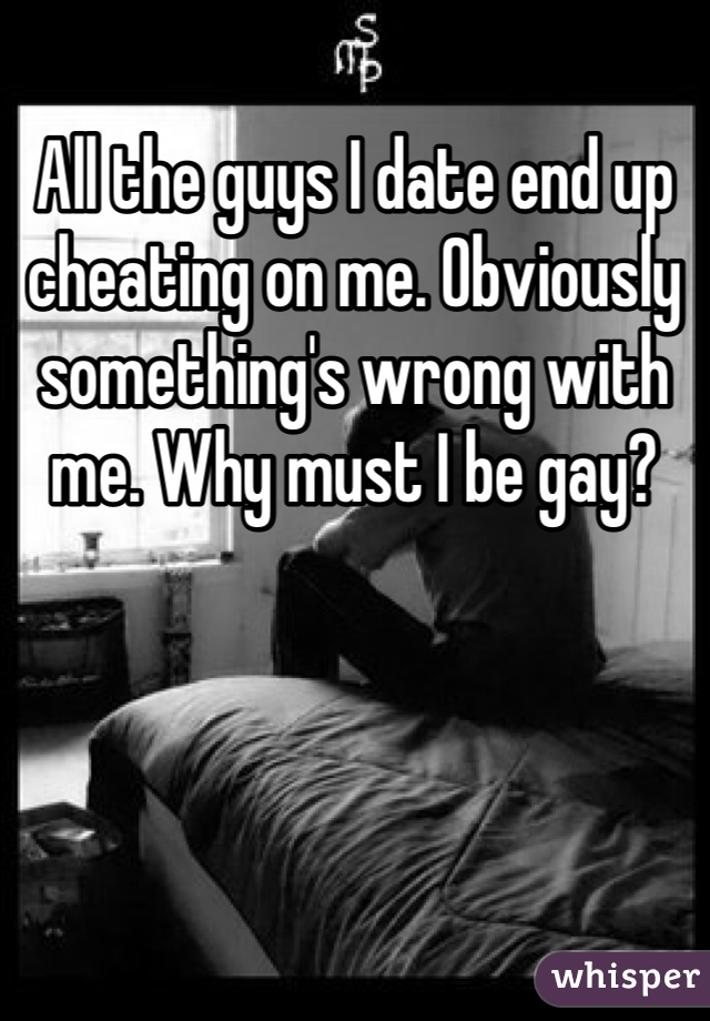 All the guys I date end up cheating on me. Obviously something's wrong with me. Why must I be gay?