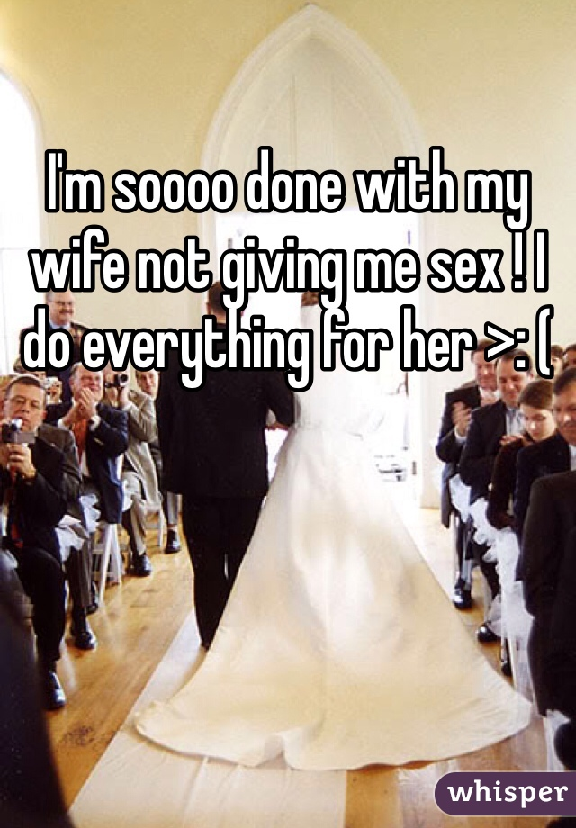 I'm soooo done with my wife not giving me sex ! I do everything for her >: (