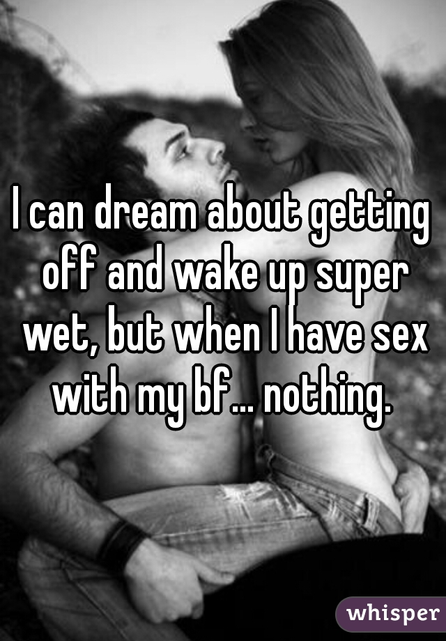 I can dream about getting off and wake up super wet, but when I have sex with my bf... nothing.