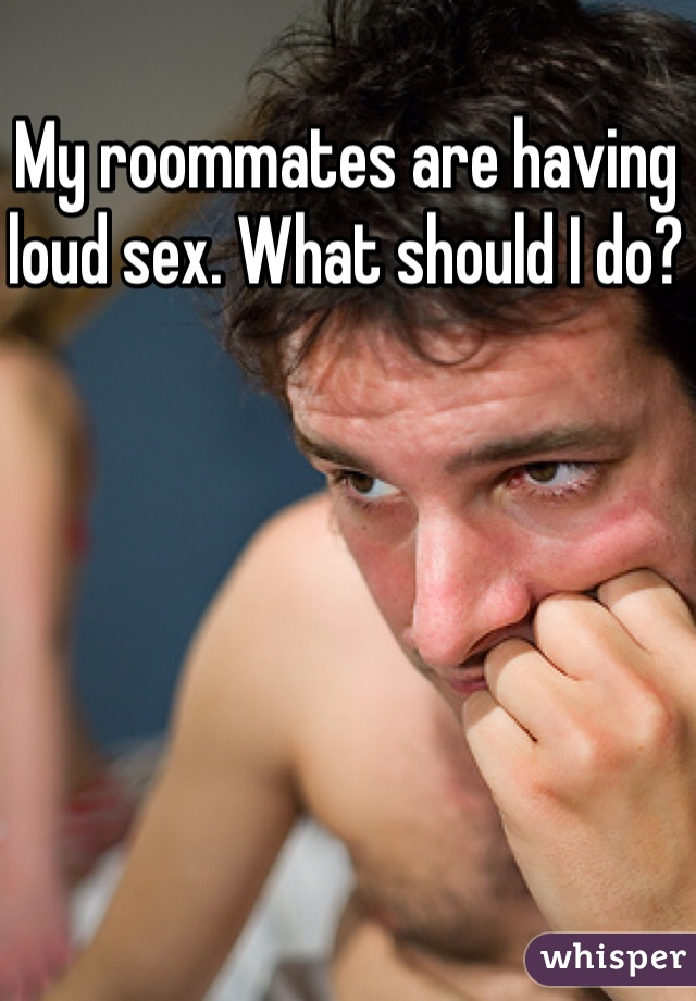 My roommates are having loud sex. What should I do?