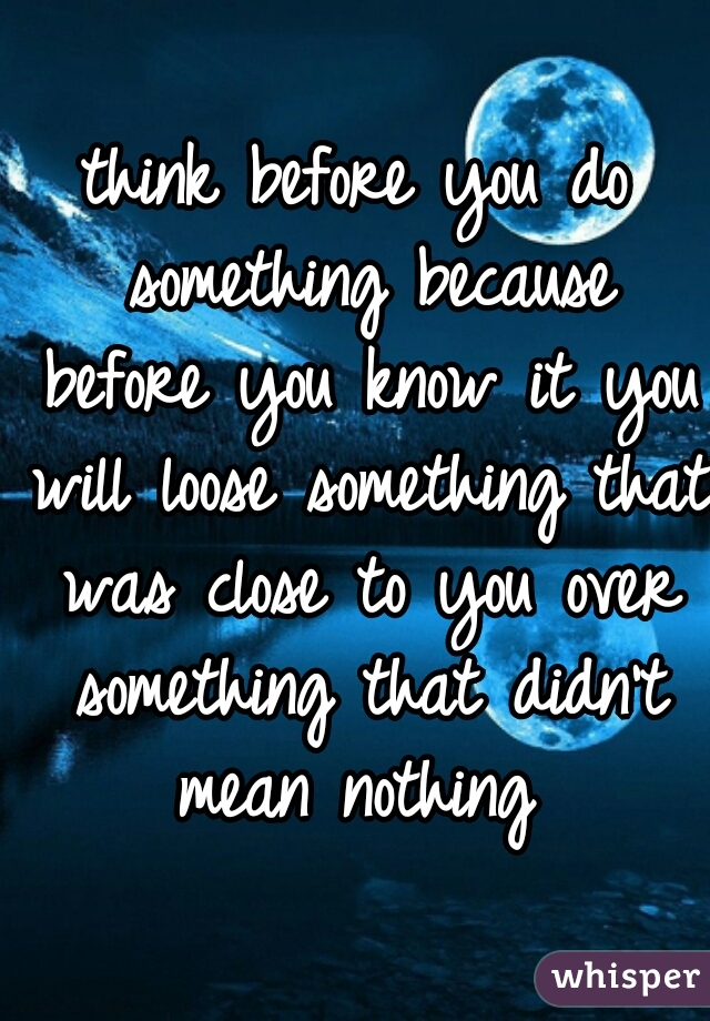 think before you do something because before you know it you will loose something that was close to you over something that didn't mean nothing