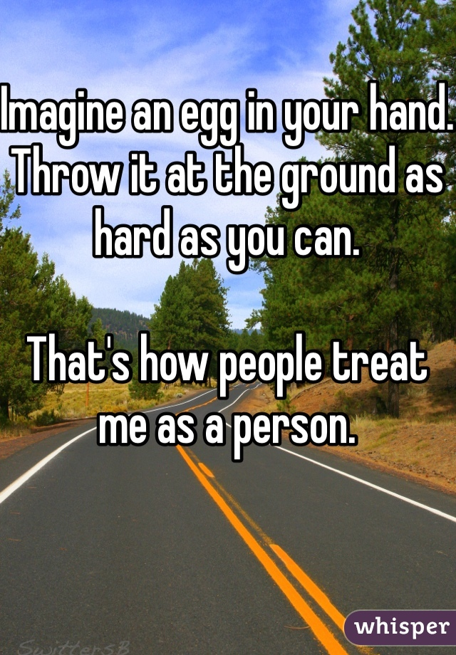 Imagine an egg in your hand. Throw it at the ground as hard as you can.  That's how people treat me as a person.