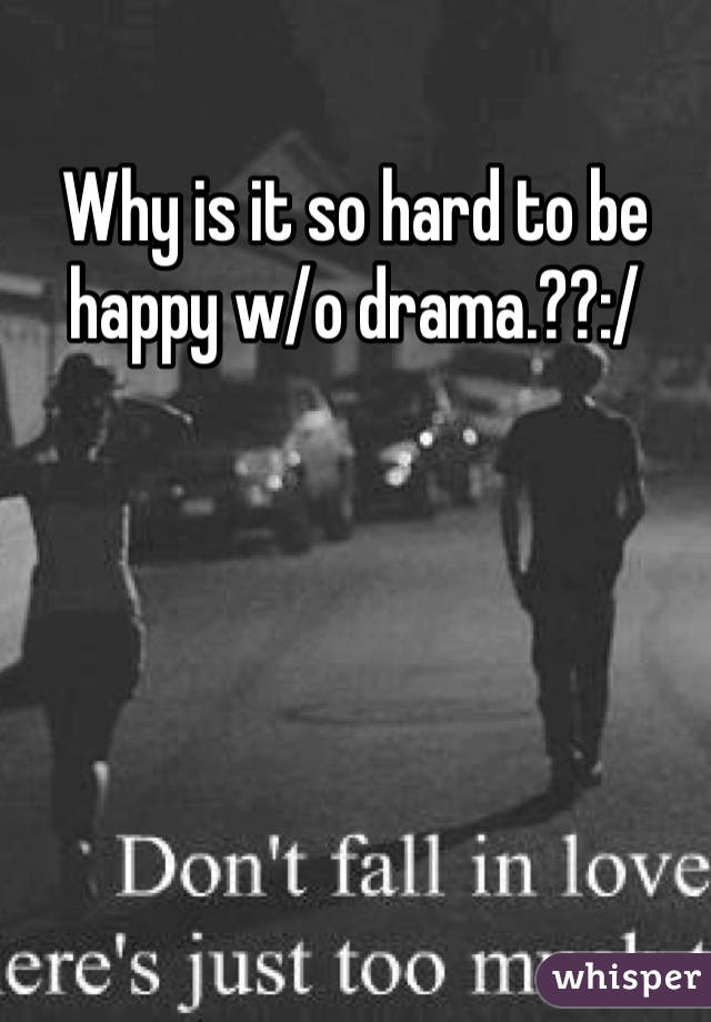 Why is it so hard to be happy w/o drama.??:/