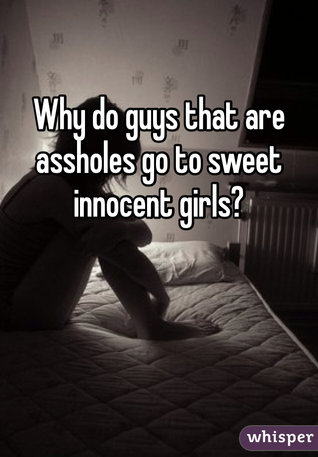 Why do guys that are assholes go to sweet innocent girls?