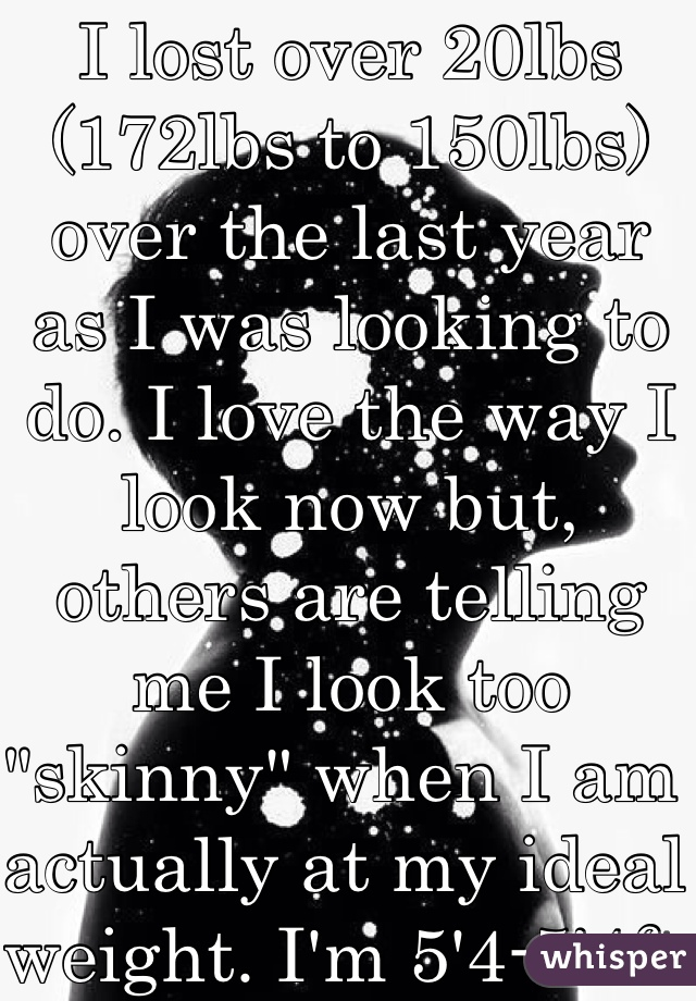"""I lost over 20lbs (172lbs to 150lbs) over the last year as I was looking to do. I love the way I look now but, others are telling me I look too """"skinny"""" when I am actually at my ideal weight. I'm 5'4-5'4ft tall..."""