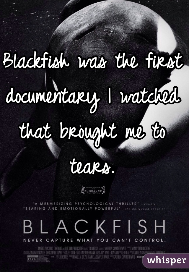Blackfish was the first documentary I watched that brought me to tears.