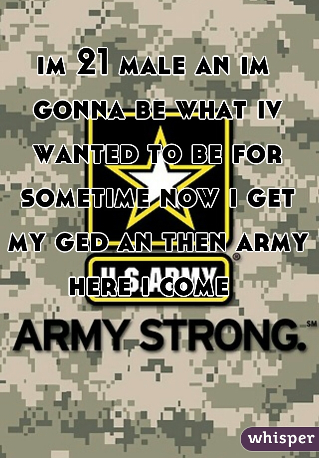 im 21 male an im gonna be what iv wanted to be for sometime now i get my ged an then army here i come