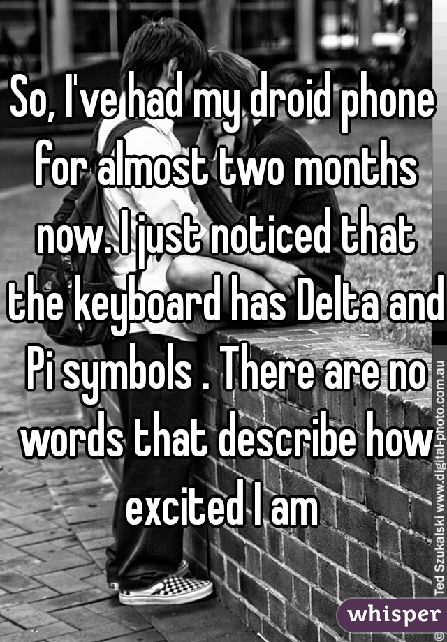 So, I've had my droid phone for almost two months now. I just noticed that the keyboard has Delta and Pi symbols . There are no words that describe how excited I am