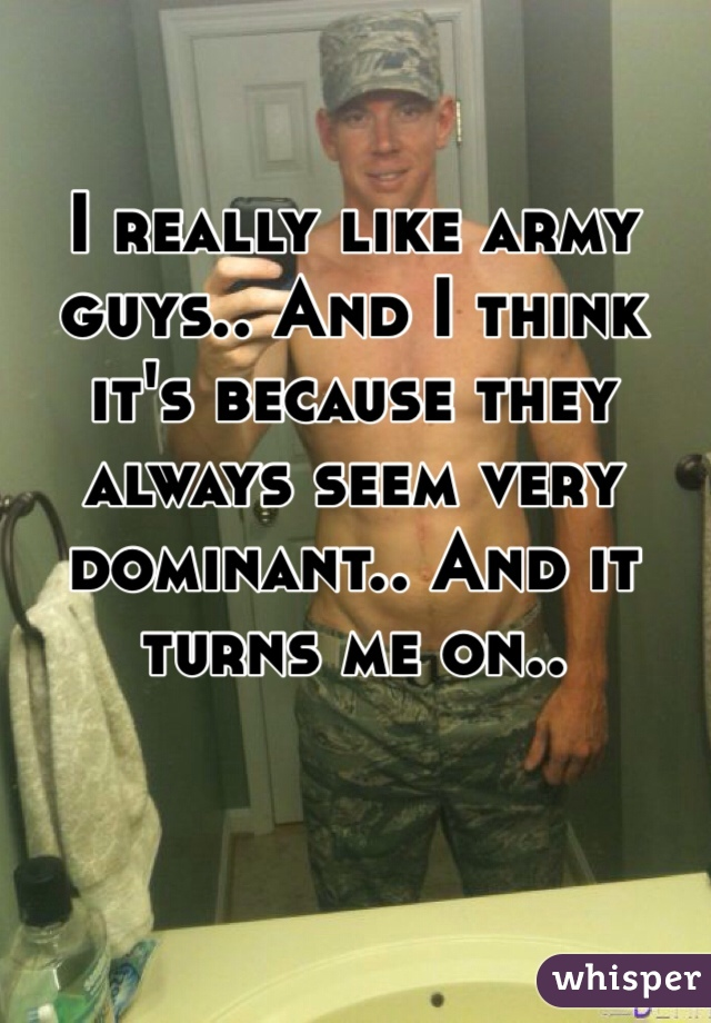 I really like army guys.. And I think it's because they always seem very dominant.. And it turns me on..