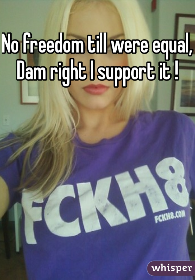 No freedom till were equal, Dam right I support it !