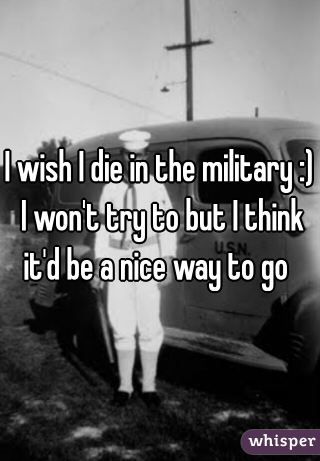 I wish I die in the military :) I won't try to but I think it'd be a nice way to go