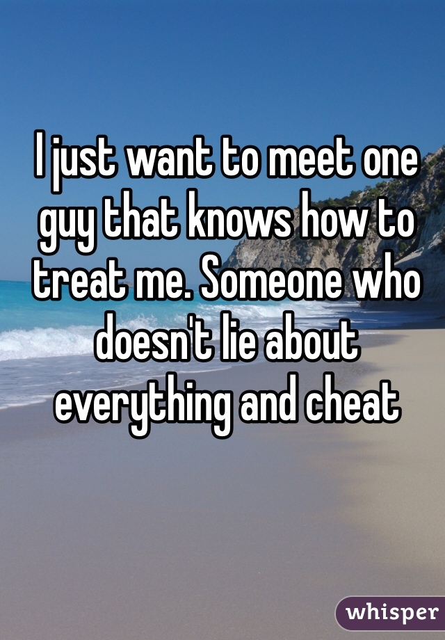 I just want to meet one guy that knows how to treat me. Someone who doesn't lie about everything and cheat