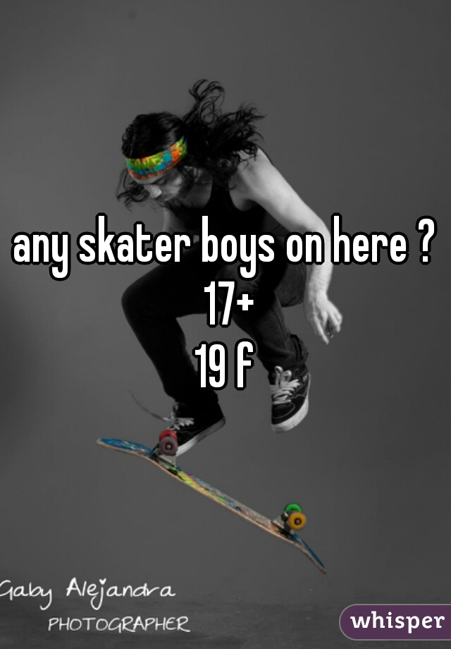 any skater boys on here ? 17+    19 f