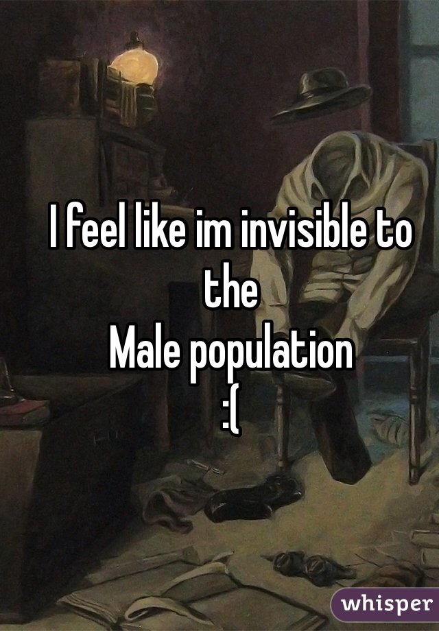 I feel like im invisible to the Male population  :(