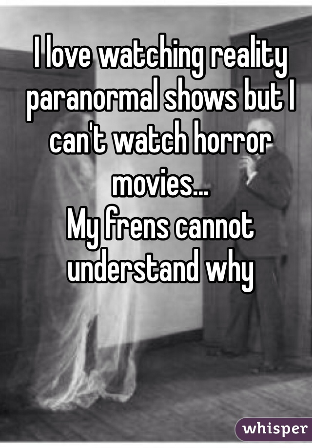 I love watching reality paranormal shows but I can't watch horror movies... My frens cannot understand why