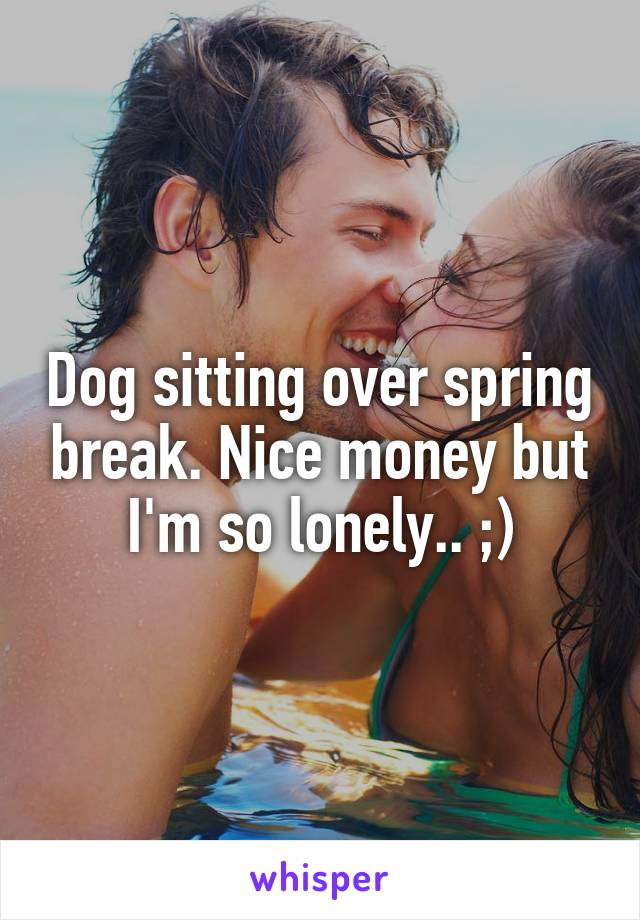 Dog sitting over spring break. Nice money but I'm so lonely.. ;)